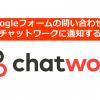 問い合わせを見のがさない!Googleフォームの問い合わせをチャットワークに通知する方法