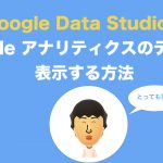 Google Data StudioでGoogleアナリティクスのデータを表示する方法